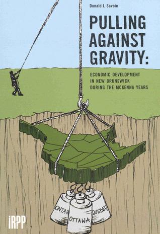 Pulling Against Gravity: Economic Development in New Brunswick during the McKenna Years Donald J. Savoie