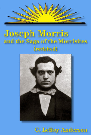 Joseph Morris and the Saga of the Morrisites, Revisited  by  C. LeRoy Anderson