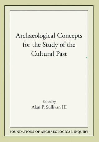 Archaeological Concepts for the Study of the Cultural Past Alan P. Sullivan III