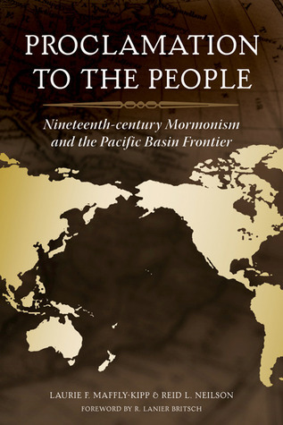 Proclamation to the People: 19th Century Mormonism and the Pacific Basin Frontier  by  Laurie F. Maffly-Kipp