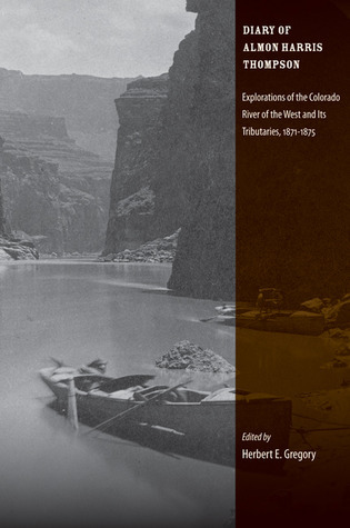 Diary of Almon Harris Thompson: Explorations of the Colorado River of the West and Its Tributaries, 1871-1875 Herbert E. Gregory