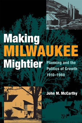 Making Milwaukee Mightier: Planning and the Politics of Growth, 1910-1960  by  John M. Mccarthy
