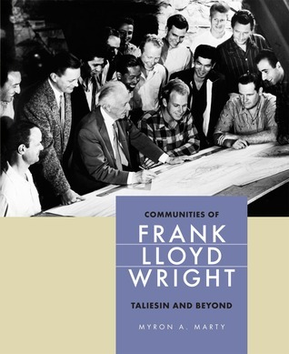 Communities of Frank Lloyd Wright: Taliesin and Beyond  by  Myron A. Marty