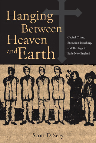 Hanging Between Heaven and Earth: Capital Crime, Execution preaching, and Theology in Early New England SCOTT SEAY