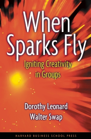 When Sparks Fly: Igniting Creativity in Groups  by  Dorothy Leonard-Barton