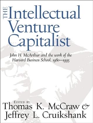 The Intellectual Venture Capitalist: John H. McArthur and the Work of the Harvard Business School, 1980-1995 Thomas K. McCraw