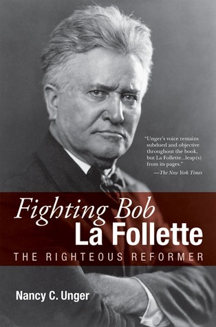 Fighting Bob La Follette: The Righteous Reformer  by  Nancy C. Unger