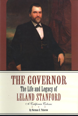 The Governor: The Life and Legacy of Leland Stanford, A California Colossus Norman E. Tutorow