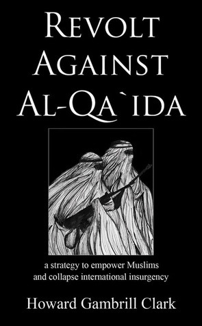 Revolt Against Al-qa`ida: A Strategy to Empower Muslims and Collapse International Insurgency  by  Howard Gambrill Clark