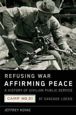 Refusing War, Affirming Peace: The History of Civilian Public Service Camp #21 at Cascade Locks Jeffrey Kovac
