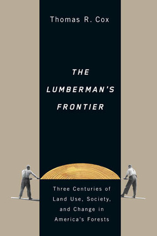 The Lumbermans Frontier: Three Centuries of Land Use, Society, and Change in Americas Forests  by  Thomas R. Cox