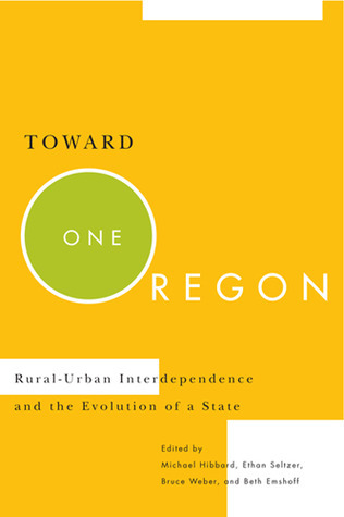 Toward One Oregon: Rural-Urban Interdependence and the Evolution of a State  by  Michael Hibbard