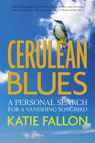 Cerulean Blues: A Personal Search for a Vanishing Songbird Katie Fallon