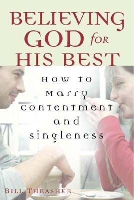 Believing God for His Best: How to Marry Contentment and Singleness Bill Thrasher