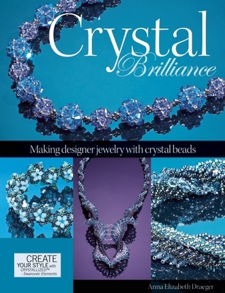 Crystal Brilliance: Making Designer Jewelry with Crystal Beads  by  Anna Elizabeth Draeger
