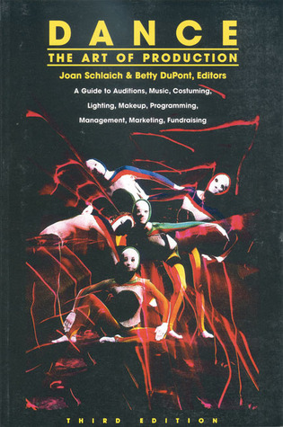 Dance: The Art of Production: A Guide to Auditions, Music, Costuming, Lighting, Makeup, Programming, Management, Marketing, Fundraising  by  Joan Schlaich