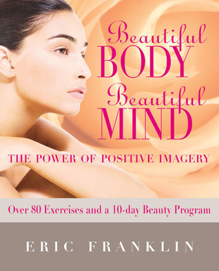 Beautiful Body, Beautiful Mind: The Power of Positive Imagery: Over 80 Exercises and a 10-Day Beauty Program Eric Franklin