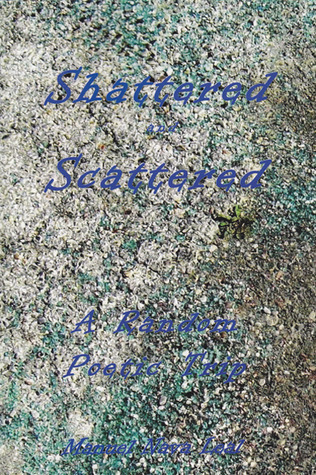 Shattered and Scattered: A Random Poetic Trip  by  Manuel Nava Leal