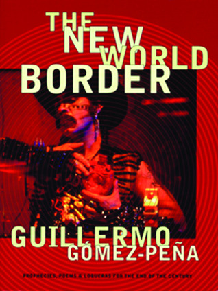 The New World Border: Prophecies, Poems, and Loqueras for the End of the Century  by  Guillermo Gómez-Peña