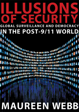 Illusions of Security: Global Surveillance and Democracy in the Post-9/11 World  by  Maureen Webb