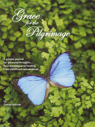 Grace for the Pilgrimage: Your travelogue to Healing from Childhood Sexual Abuse  by  Denise Jackson
