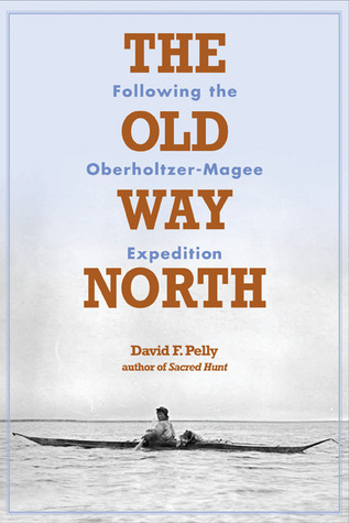 The Old Way North: Following the Oberholtzer-Magee Expedition David Pelly