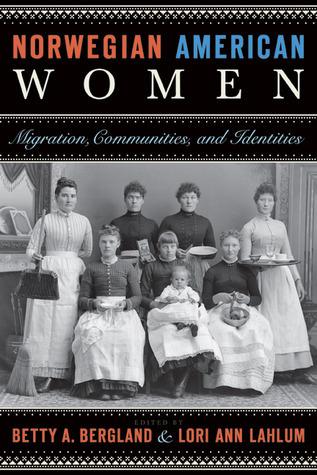 Norwegian American Women: Migration, Communities, and Identities Betty A. Bergland