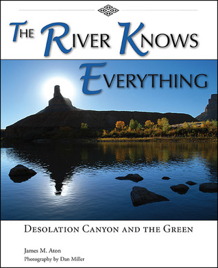 The River Knows Everything: Desolation  Canyon and the Green  by  James M. Aton