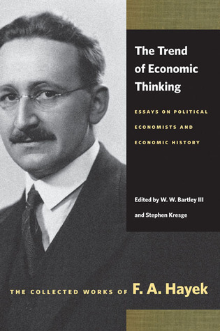 The Trend of Economic Thinking: Essays on Political Economists and Economic History  by  Friedrich Hayek