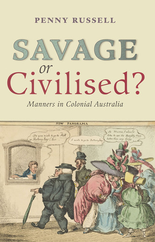 Savage or Civilised?: Manners in Colonial Australia  by  Penny Russell