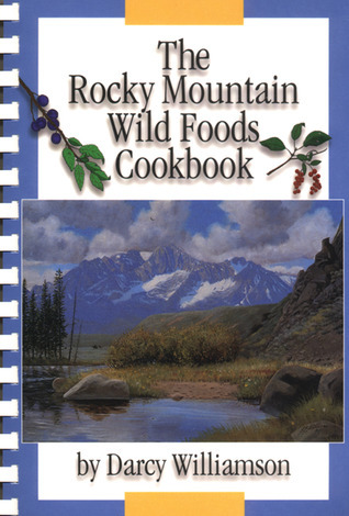 The Rocky Mountain Wild Foods Cookbook Darcy Williamson