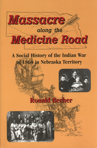 Massacre along the Medicine Road: A Social History of the Indian War of 1864 in Nebraska Territory  by  Ronald Becher
