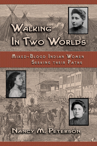 Walking in Two Worlds: Mixed-Blood Indian Women Seeking Their Paths  by  Nancy Mayborn Peterson