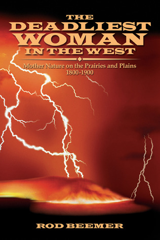 The Deadliest Woman in the West: Mother Nature on the Prairies and Plains 1800-1900  by  Rod Beemer