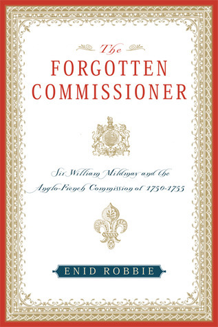 The Forgotten Commissioner: Sir William Mildmay and the Anglo-French Commission of 1750-1755  by  Enid Robbie