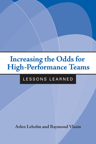 Increasing the Odds for High-Performance Teams: Lessons Learned  by  Arlen G. Leholm