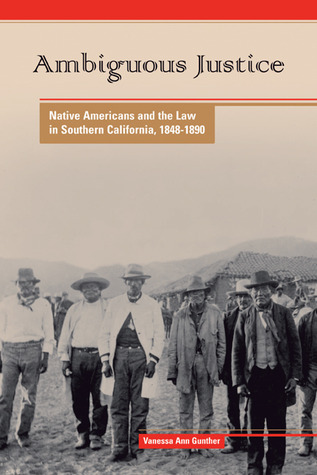 Ambiguous Justice: Native Americans and the Law in Southern California, 1848-1890  by  Vanessa Ann Gunther
