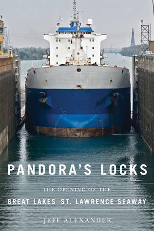 Pandoras Locks: The Opening of the Great Lakes-St. Lawrence Seaway  by  Jeff  Alexander