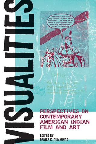 Visualities: Perspectives on Contemporary American Indian Film and Art  by  Denise K. Cummings