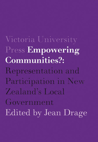 Empowering Communities?: Representation and Participation in New Zealands Local Government Jean Drage