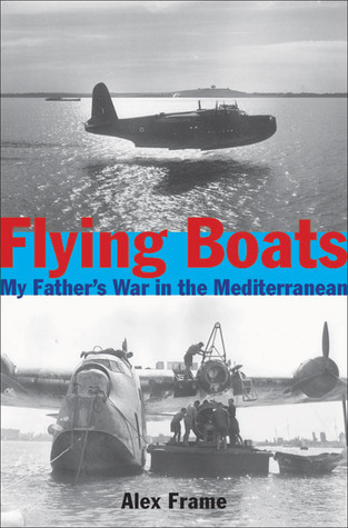 Flying Boats: My Fathers War in the Mediterranean  by  Alex Frame