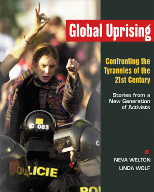 Global Uprising: Confronting the Tyrannies of the 21st Century--Stories from a New Generation of Activists Neva Welton