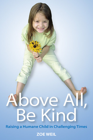 Above All, Be Kind: Raising a Humane Child in Challenging Times  by  Zoe Weil