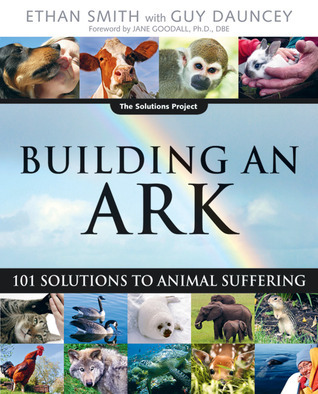 Building an Ark: 101 Solutions to Animal Suffering  by  Ethan Smith