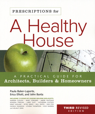 Prescriptions for a Healthy House, 3rd Edition: A Practical Guide for Architects, Builders & Homeowners  by  Paula Baker-Laporte
