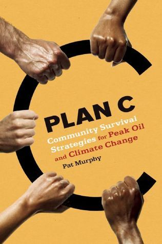 Plan C: Community Survival Strategies for Peak Oil and Climate Change  by  Pat     Murphy