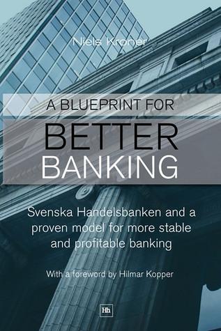 Blueprint for Better Banking: Svenska Handelsbanken and a Proven Model for Post-Crash Banking  by  Niels Kroner