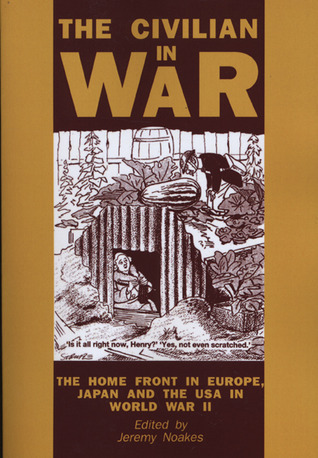 The Civilian In War: The Home Front in Europe, Japan and the USA in World War II Jeremy Noakes