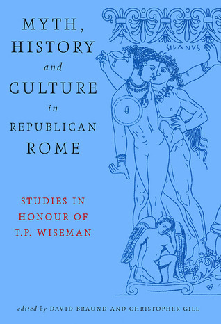 Myth, History And Culture In Republican Rome: Studies in Honour of T.P. Wiseman  by  David Braund
