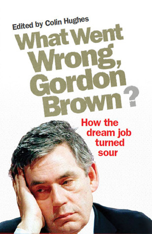 What Went Wrong, Gordon Brown?: How the Dream Job Turned Sour  by  Colin Hughes